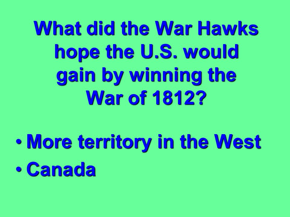 What did the War Hawks hope the U. S