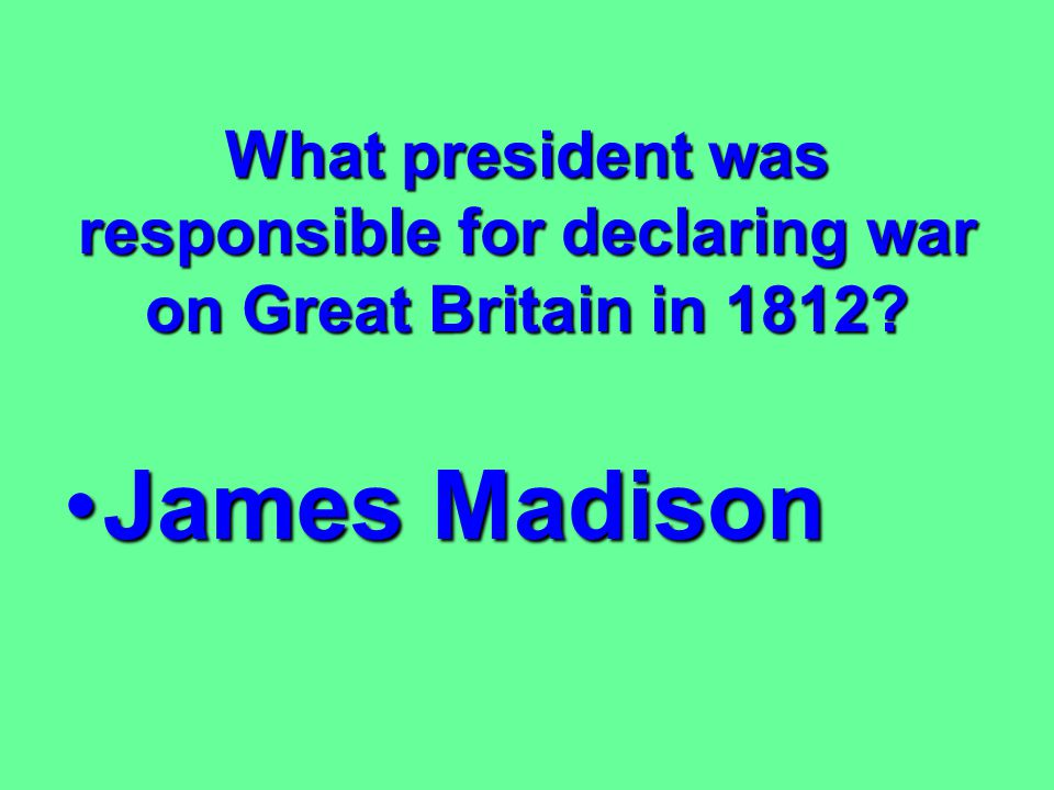 What president was responsible for declaring war on Great Britain in 1812