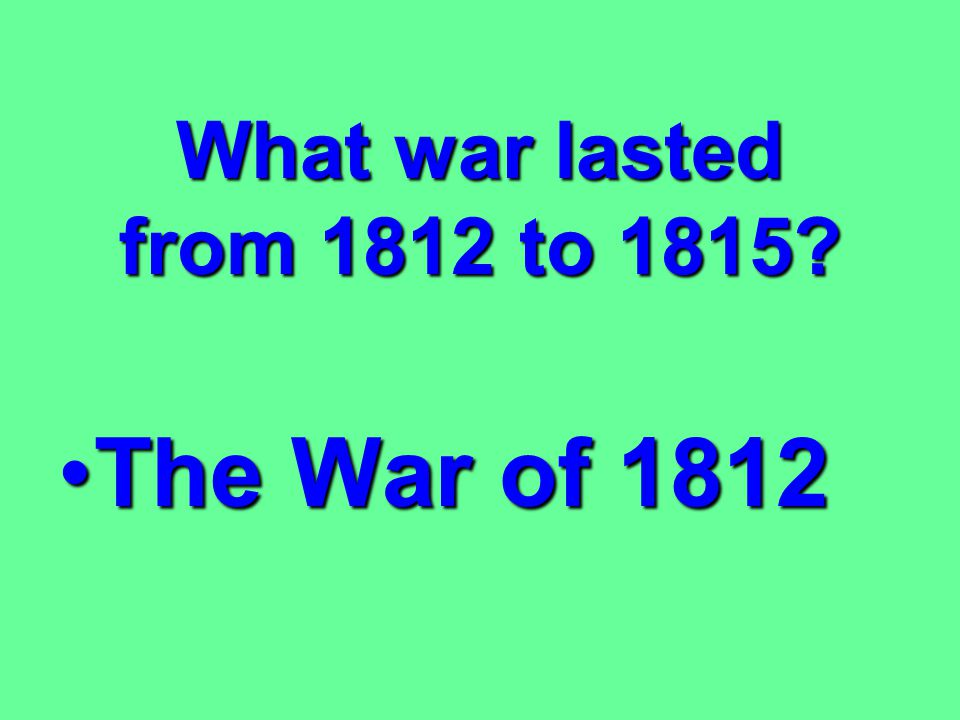 What war lasted from 1812 to 1815 The War of 1812