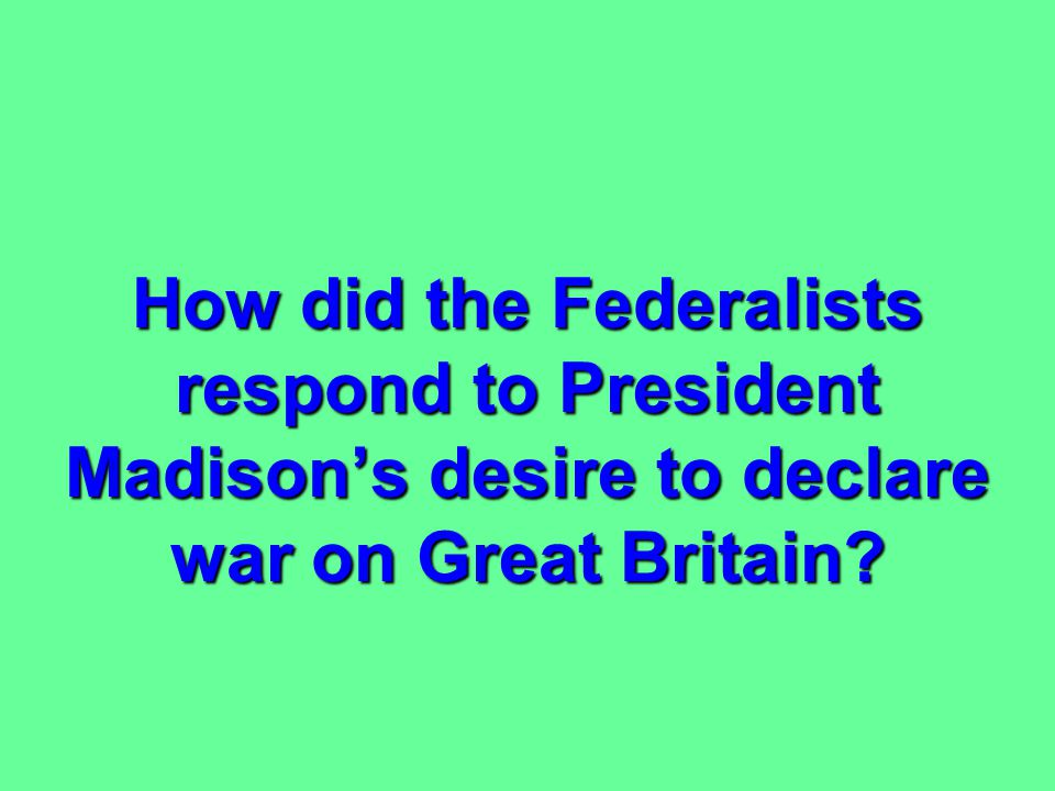 How did the Federalists respond to President Madison's desire to declare war on Great Britain