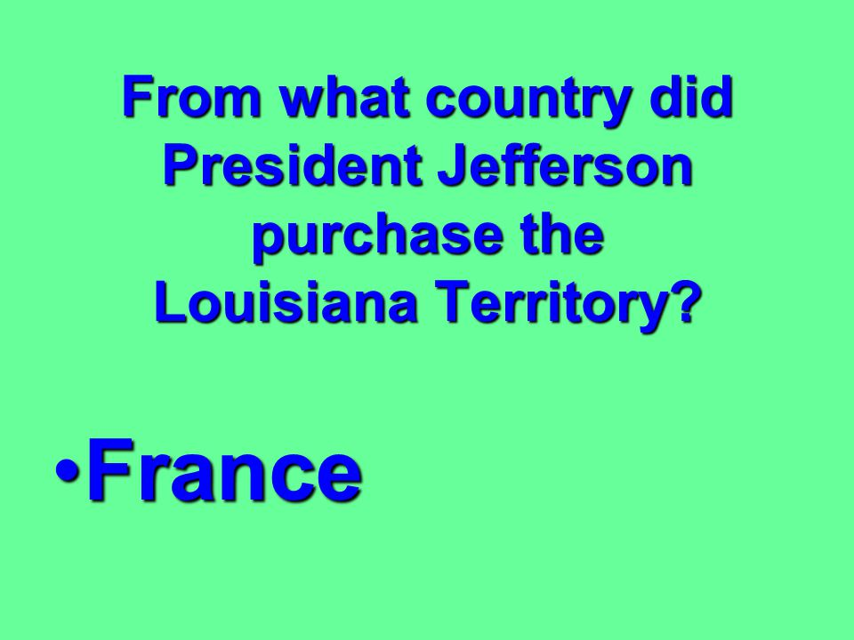 From what country did President Jefferson purchase the Louisiana Territory