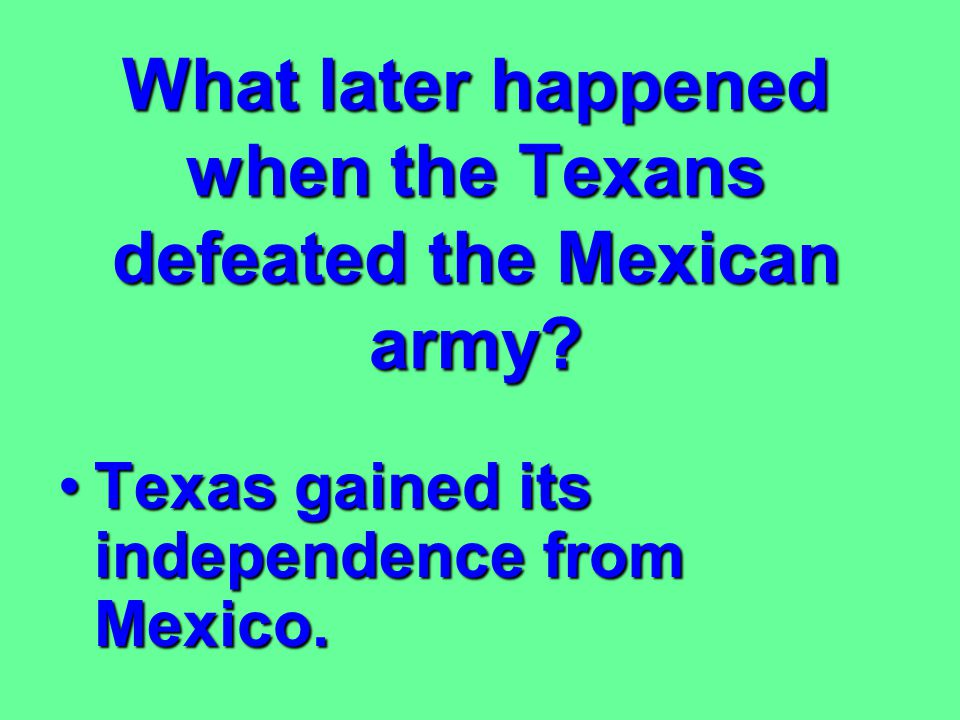 What later happened when the Texans defeated the Mexican army