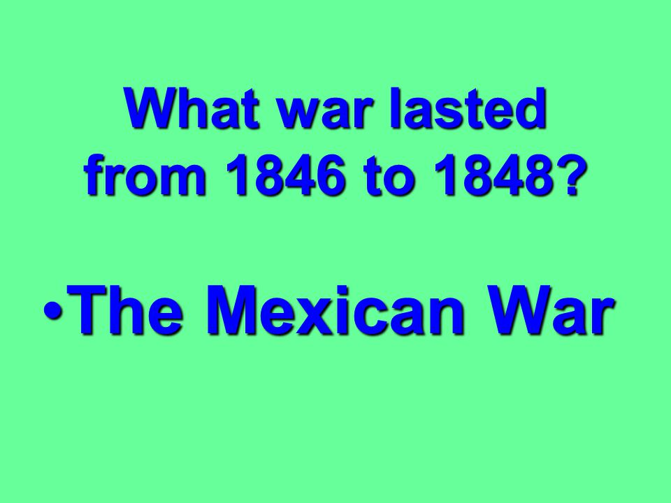 What war lasted from 1846 to 1848 The Mexican War