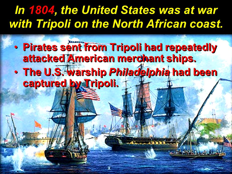 In 1804, the United States was at war with Tripoli on the North African coast.