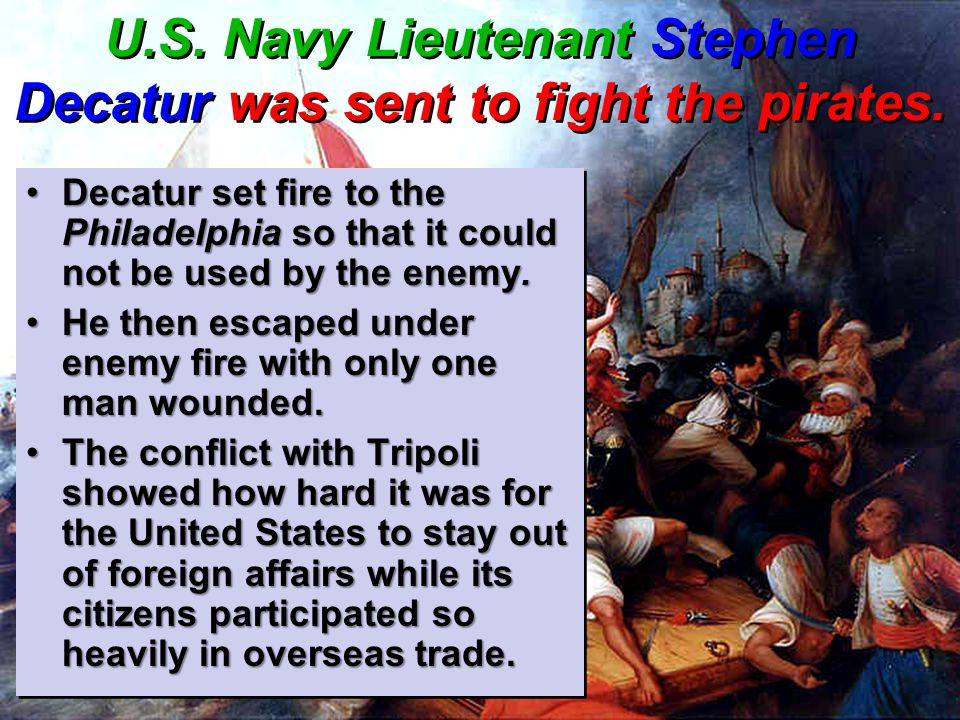 U.S. Navy Lieutenant Stephen Decatur was sent to fight the pirates.