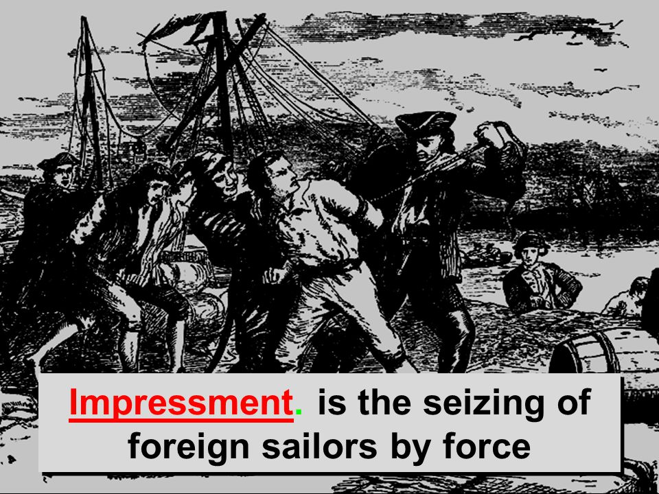 Impressment. is the seizing of foreign sailors by force
