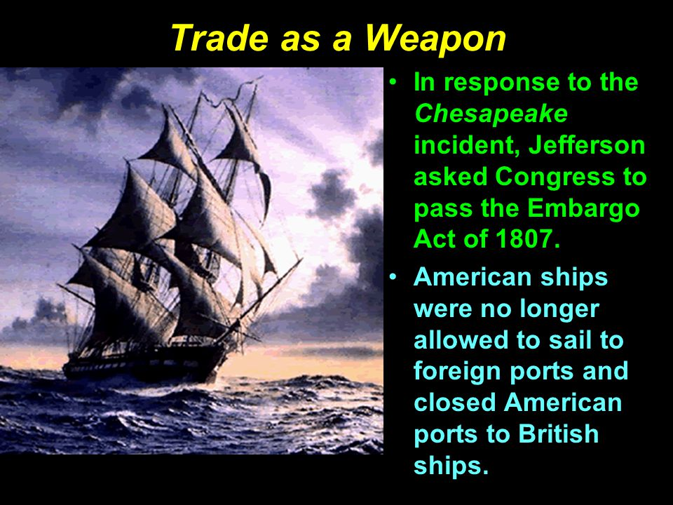 Trade as a Weapon In response to the Chesapeake incident, Jefferson asked Congress to pass the Embargo Act of 1807.