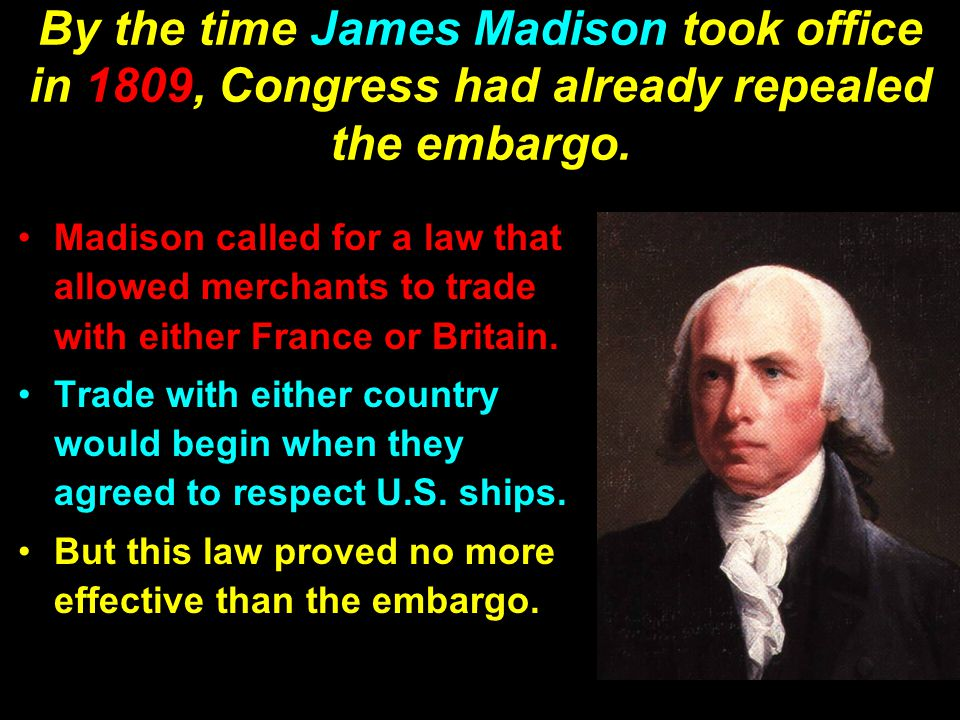By the time James Madison took office in 1809, Congress had already repealed the embargo.