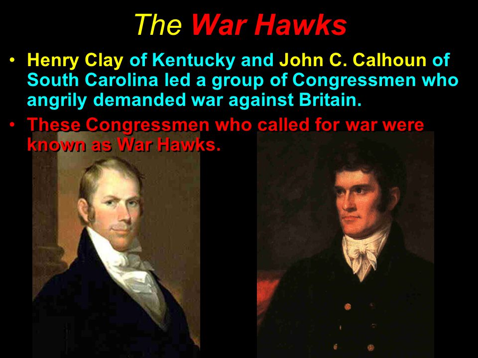 The War Hawks Henry Clay of Kentucky and John C. Calhoun of South Carolina led a group of Congressmen who angrily demanded war against Britain.