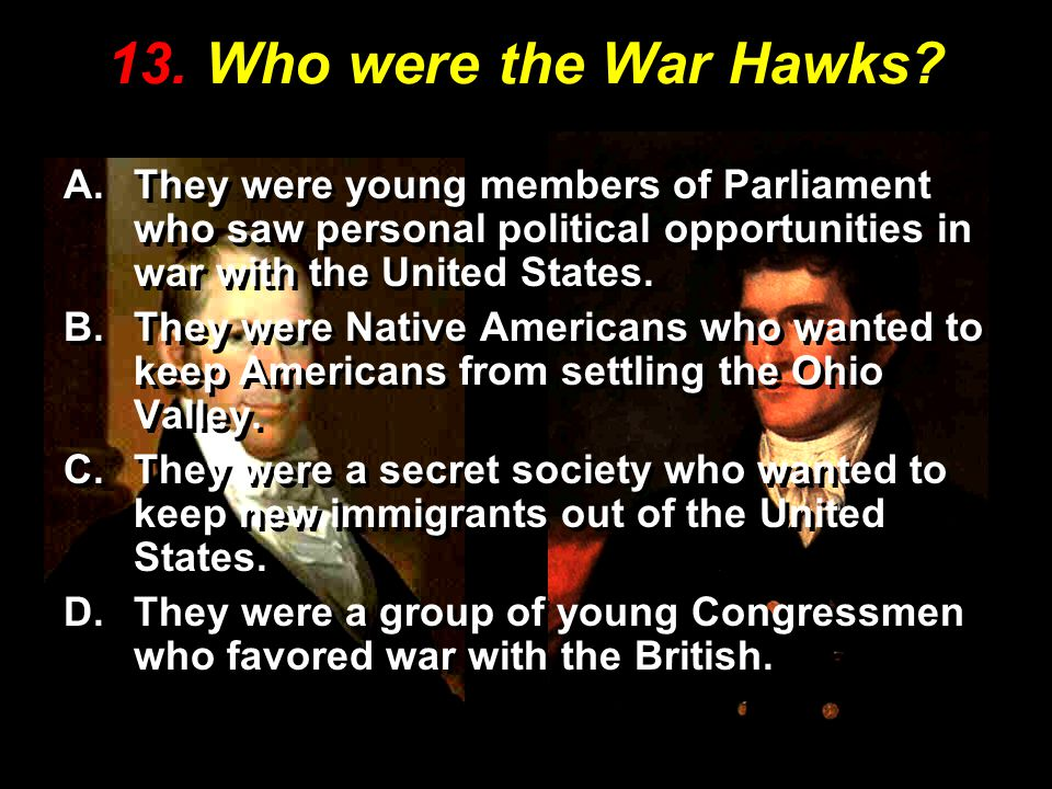 13. Who were the War Hawks They were young members of Parliament who saw personal political opportunities in war with the United States.