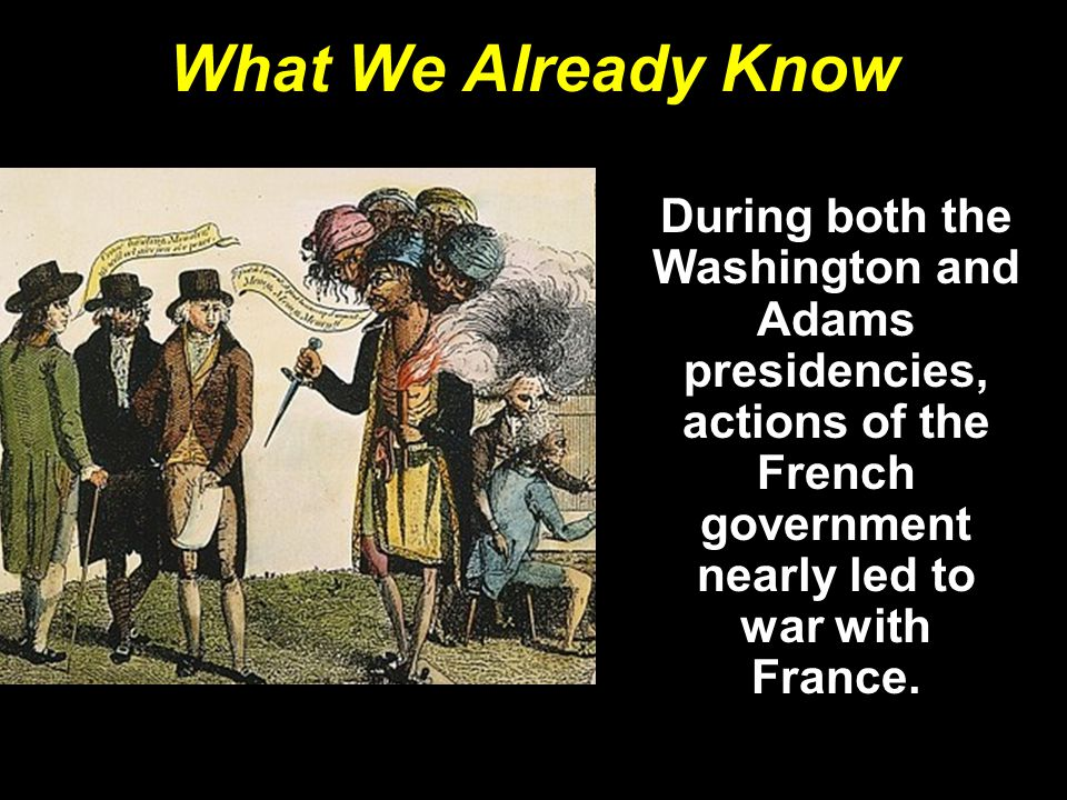What We Already Know During both the Washington and Adams presidencies, actions of the French government nearly led to war with France.