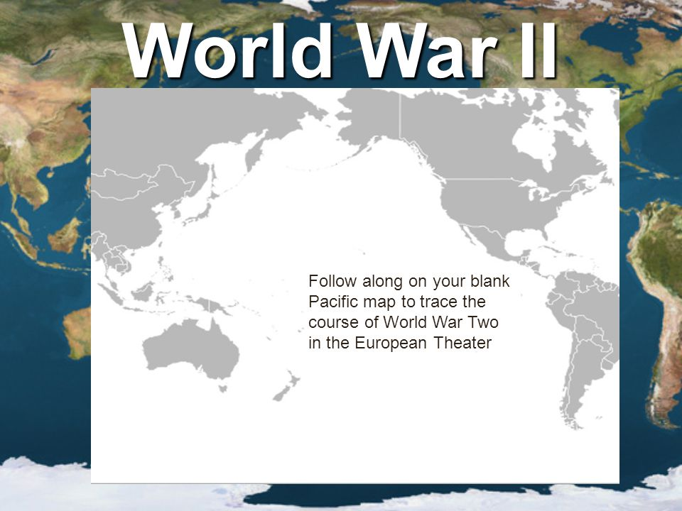 World War II Follow along on your blank Pacific map to trace the course of World War Two in the European Theater.