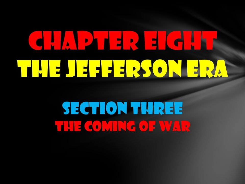CHAPTER EIGHT THE JEFFERSON ERA Section THREE THE COMING OF WAR
