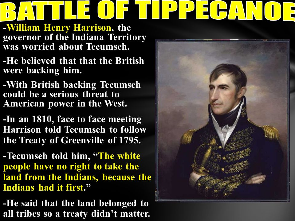 BATTLE OF TIPPECANOE -William Henry Harrison, the governor of the Indiana Territory was worried about Tecumseh.