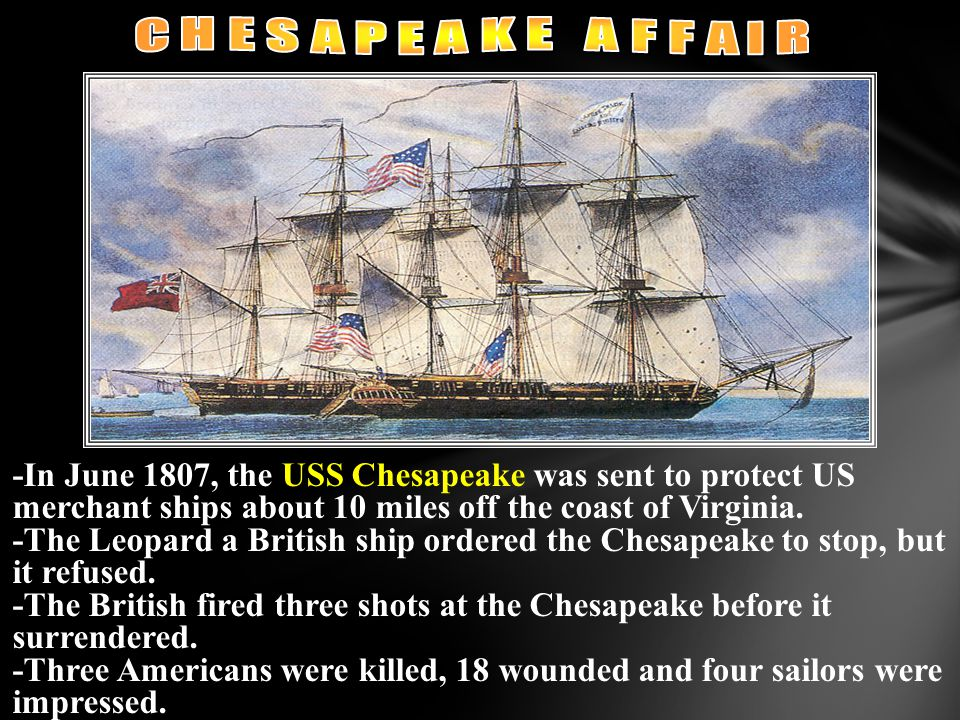 C H E S A P E A K E A F F A I R -In June 1807, the USS Chesapeake was sent to protect US merchant ships about 10 miles off the coast of Virginia.
