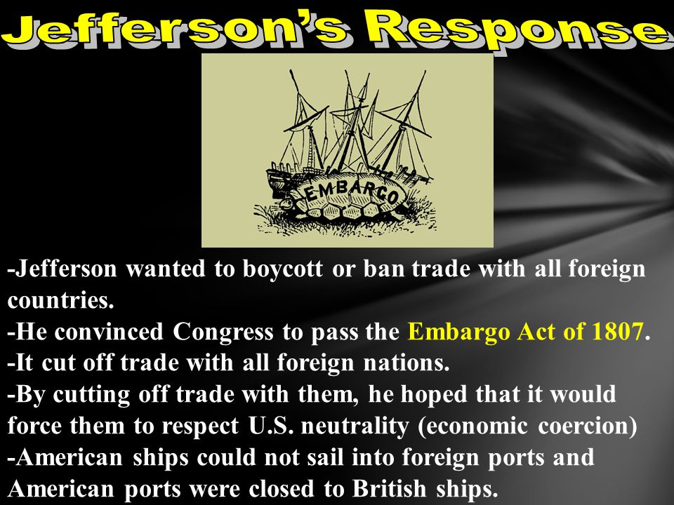 Jefferson's Response -Jefferson wanted to boycott or ban trade with all foreign countries. -He convinced Congress to pass the Embargo Act of 1807.