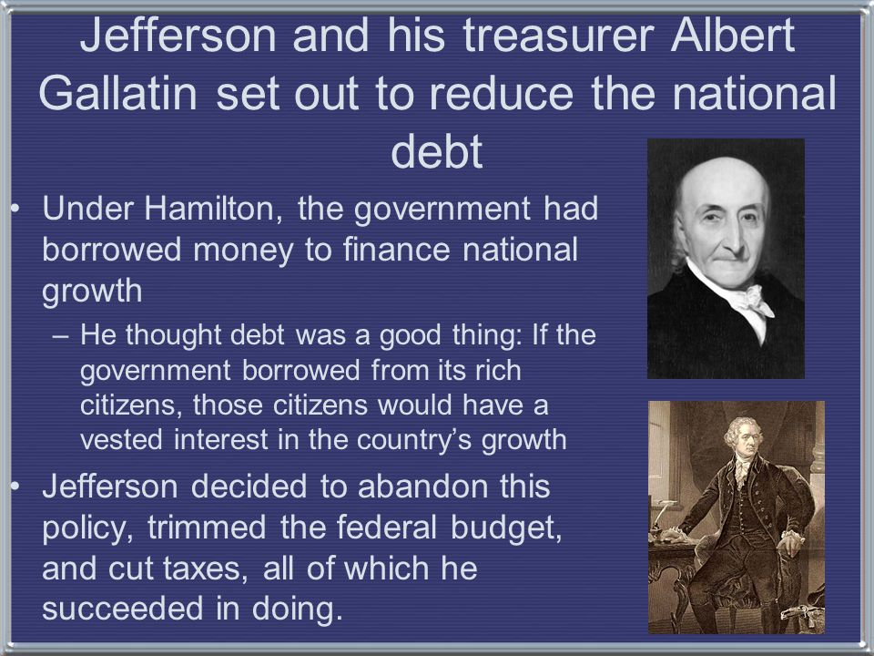 Jefferson and his treasurer Albert Gallatin set out to reduce the national debt