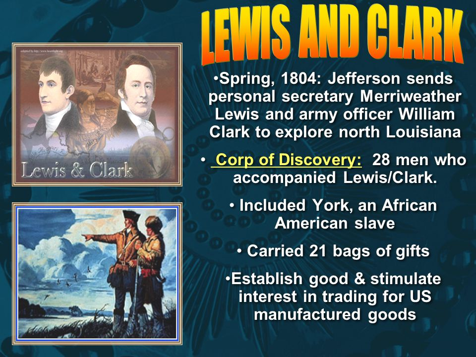 LEWIS AND CLARK Spring, 1804: Jefferson sends personal secretary Merriweather Lewis and army officer William Clark to explore north Louisiana.