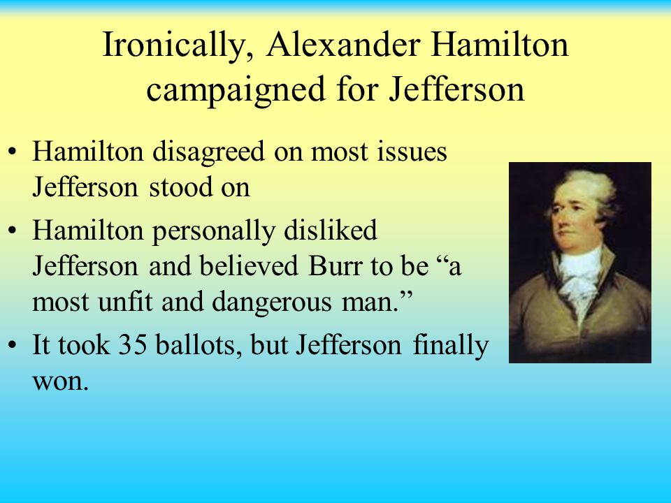 Ironically, Alexander Hamilton campaigned for Jefferson