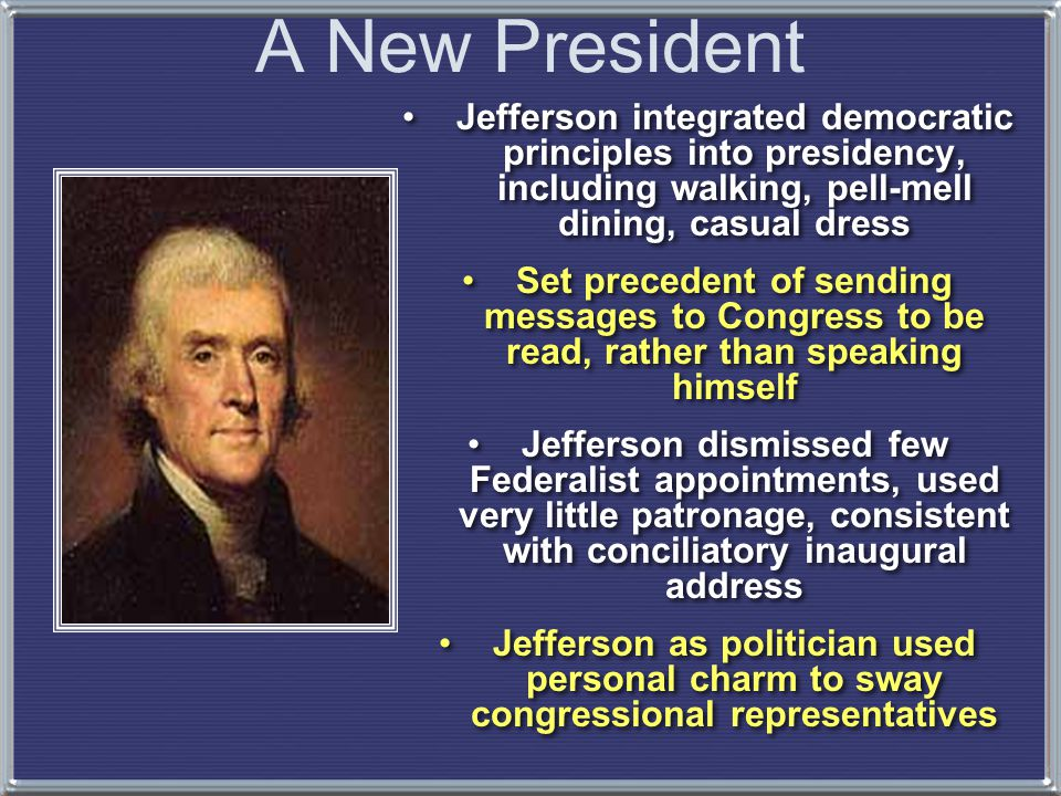 A New President Jefferson integrated democratic principles into presidency, including walking, pell-mell dining, casual dress.