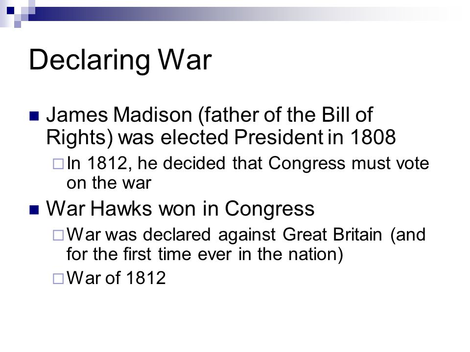 Declaring War James Madison (father of the Bill of Rights) was elected President in 1808. In 1812, he decided that Congress must vote on the war.