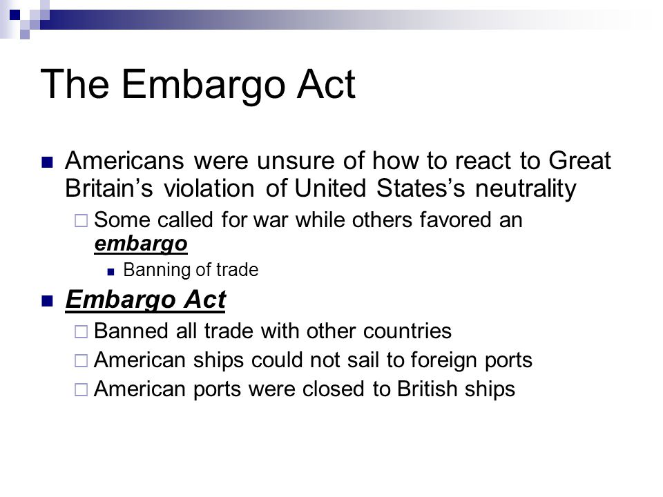The Embargo Act Americans were unsure of how to react to Great Britain's violation of United States's neutrality.