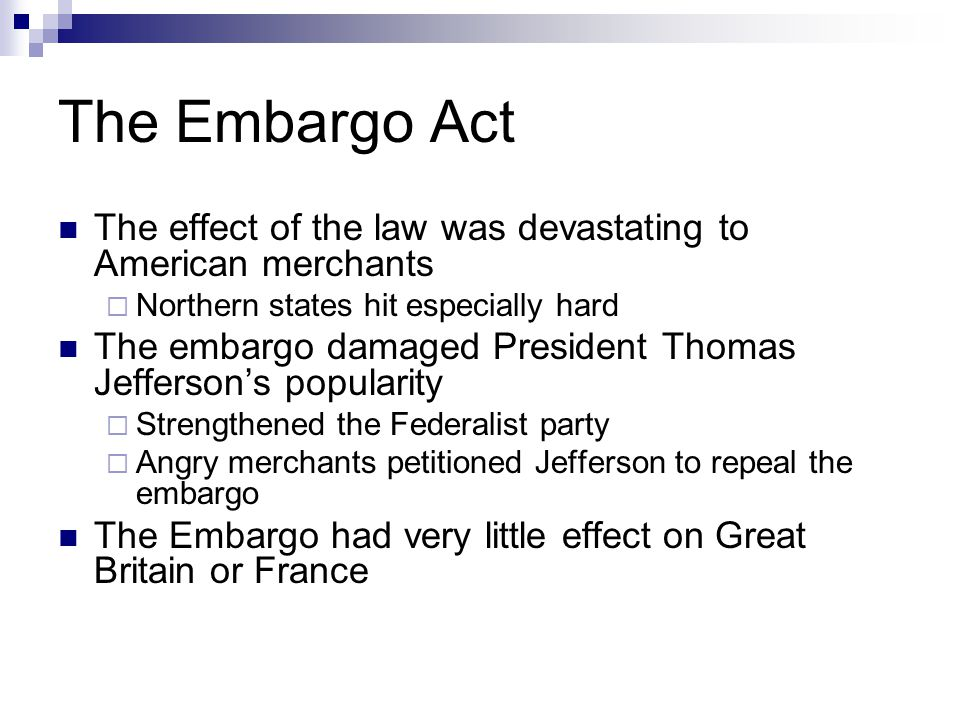 The Embargo Act The effect of the law was devastating to American merchants. Northern states hit especially hard.