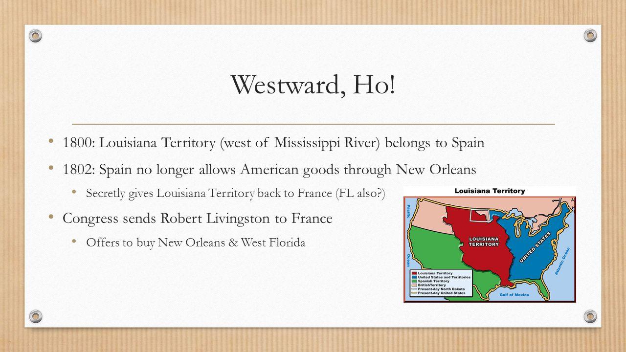 Westward, Ho! 1800: Louisiana Territory (west of Mississippi River) belongs to Spain.