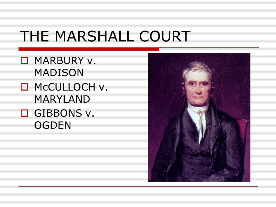THE MARSHALL COURT MARBURY v. MADISON McCULLOCH v. MARYLAND
