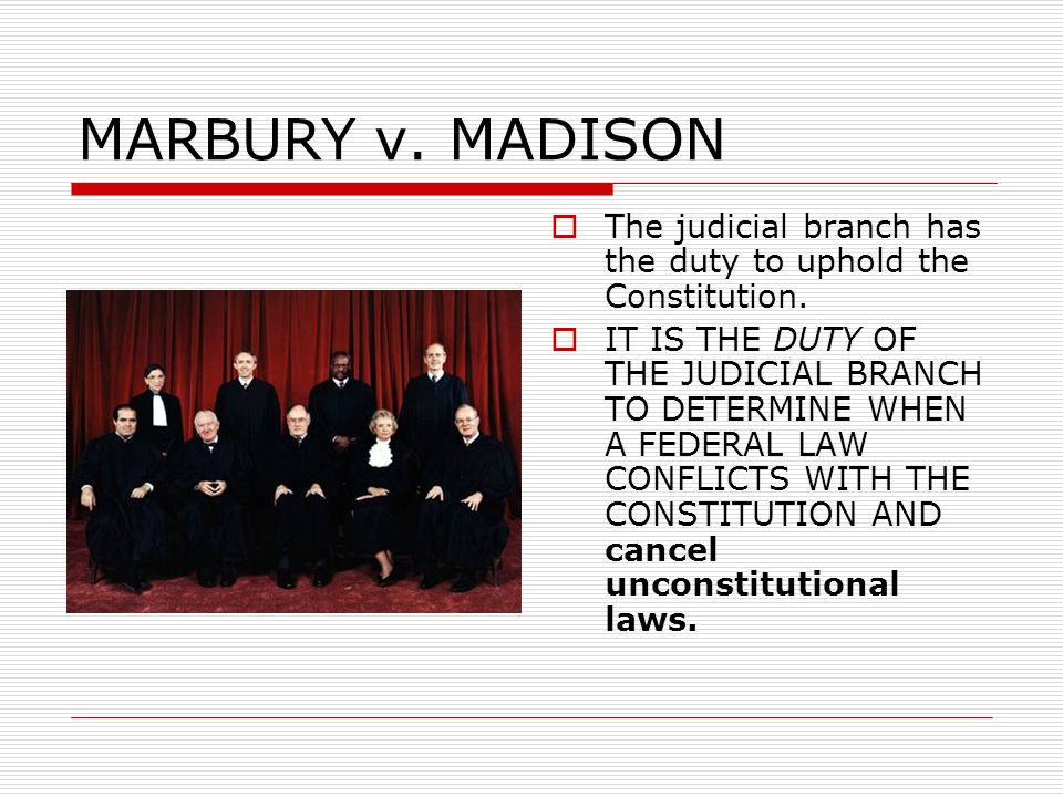 MARBURY v. MADISON The judicial branch has the duty to uphold the Constitution.