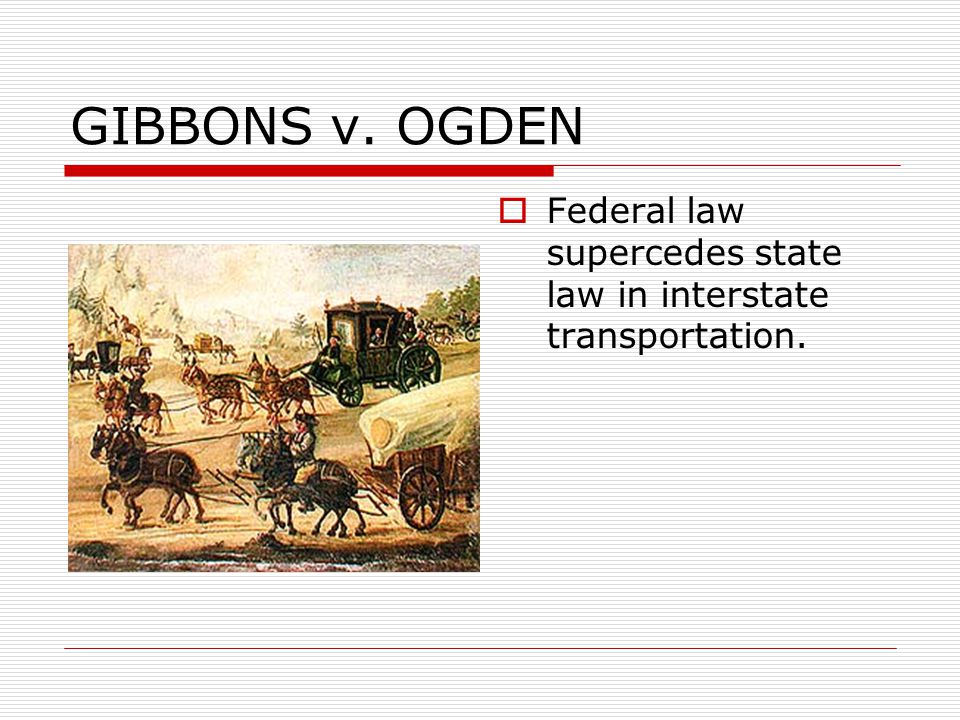 GIBBONS v. OGDEN Federal law supercedes state law in interstate transportation.