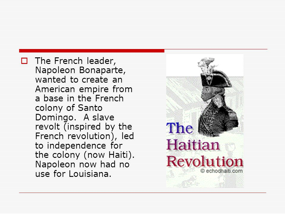 The French leader, Napoleon Bonaparte, wanted to create an American empire from a base in the French colony of Santo Domingo.