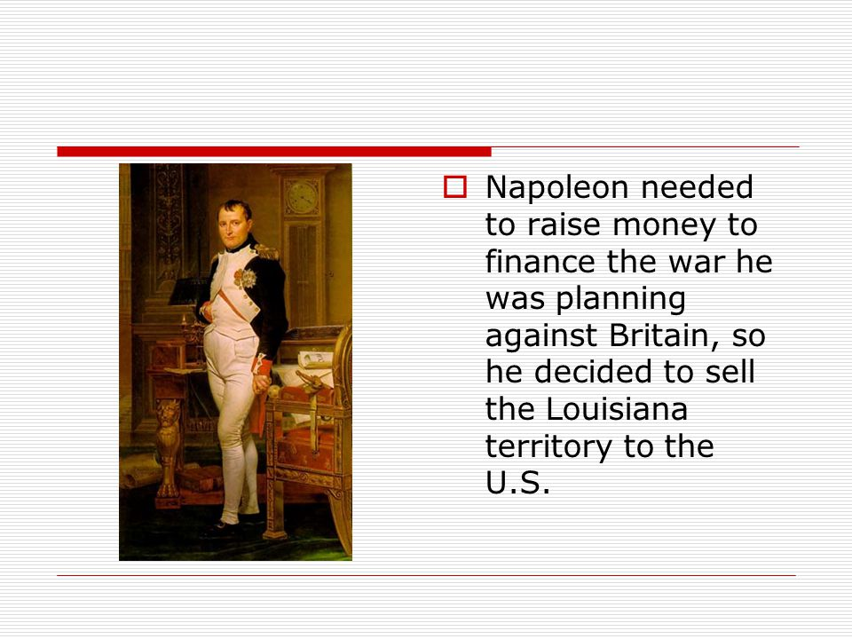 Napoleon needed to raise money to finance the war he was planning against Britain, so he decided to sell the Louisiana territory to the U.S.