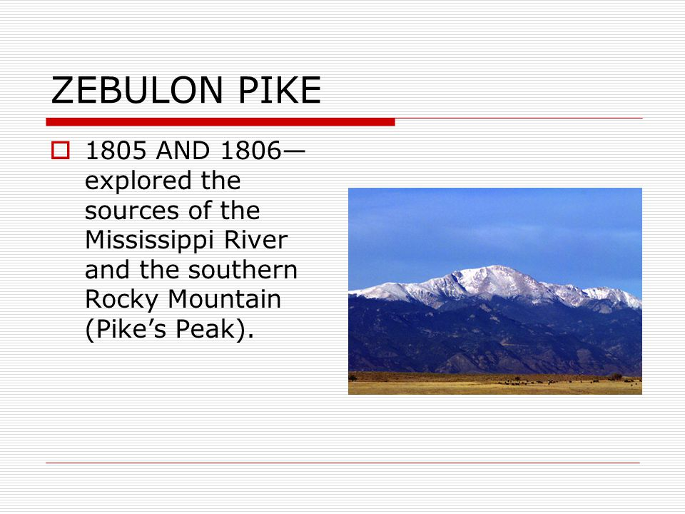 ZEBULON PIKE 1805 AND 1806—explored the sources of the Mississippi River and the southern Rocky Mountain (Pike's Peak).