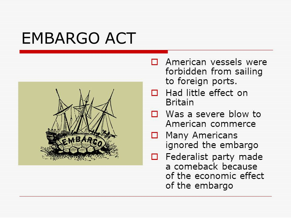EMBARGO ACT American vessels were forbidden from sailing to foreign ports. Had little effect on Britain.