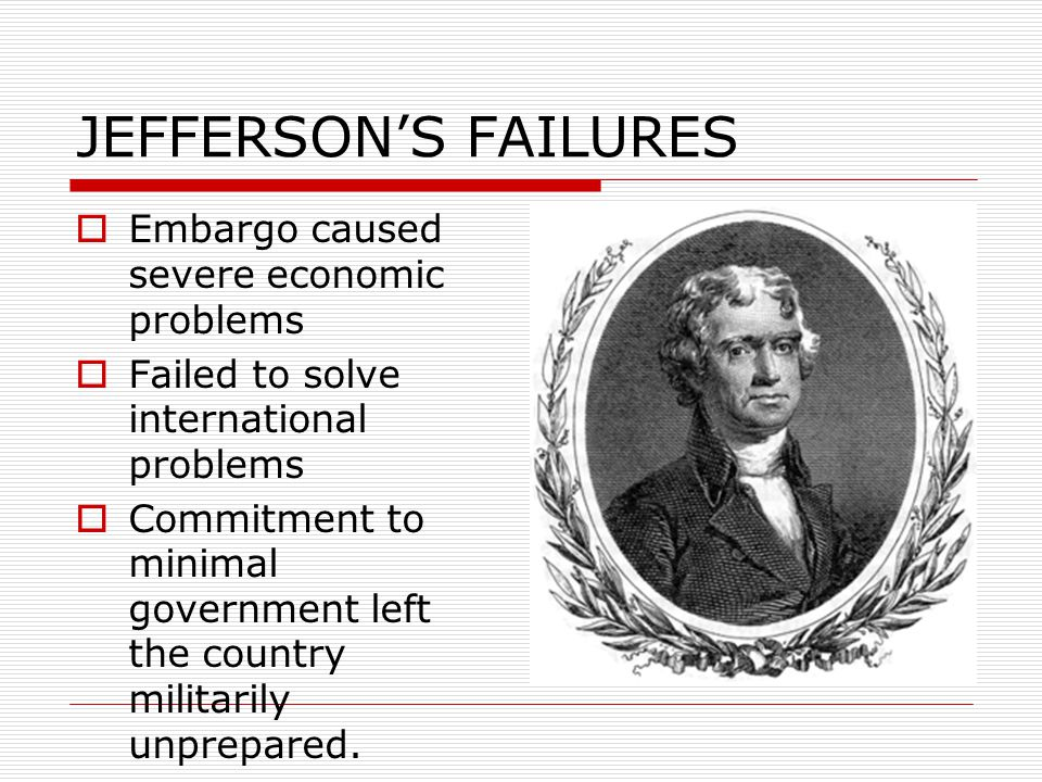 JEFFERSON'S FAILURES Embargo caused severe economic problems