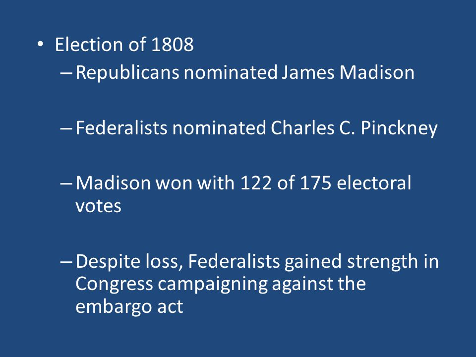 Election of 1808 Republicans nominated James Madison. Federalists nominated Charles C. Pinckney. Madison won with 122 of 175 electoral votes.