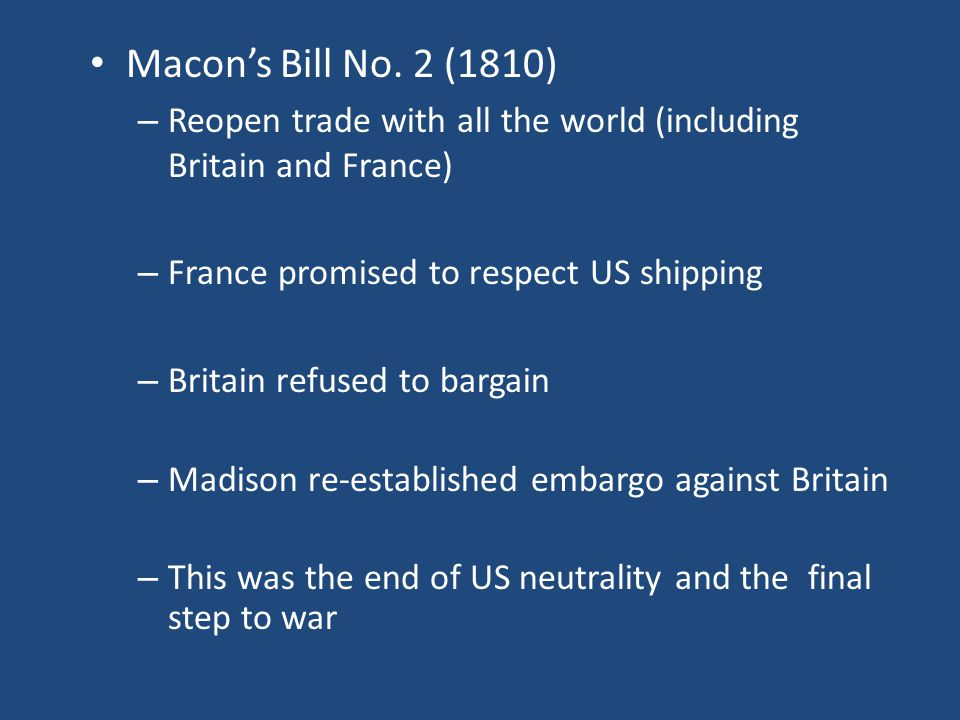 Macon's Bill No. 2 (1810) Reopen trade with all the world (including Britain and France) France promised to respect US shipping.