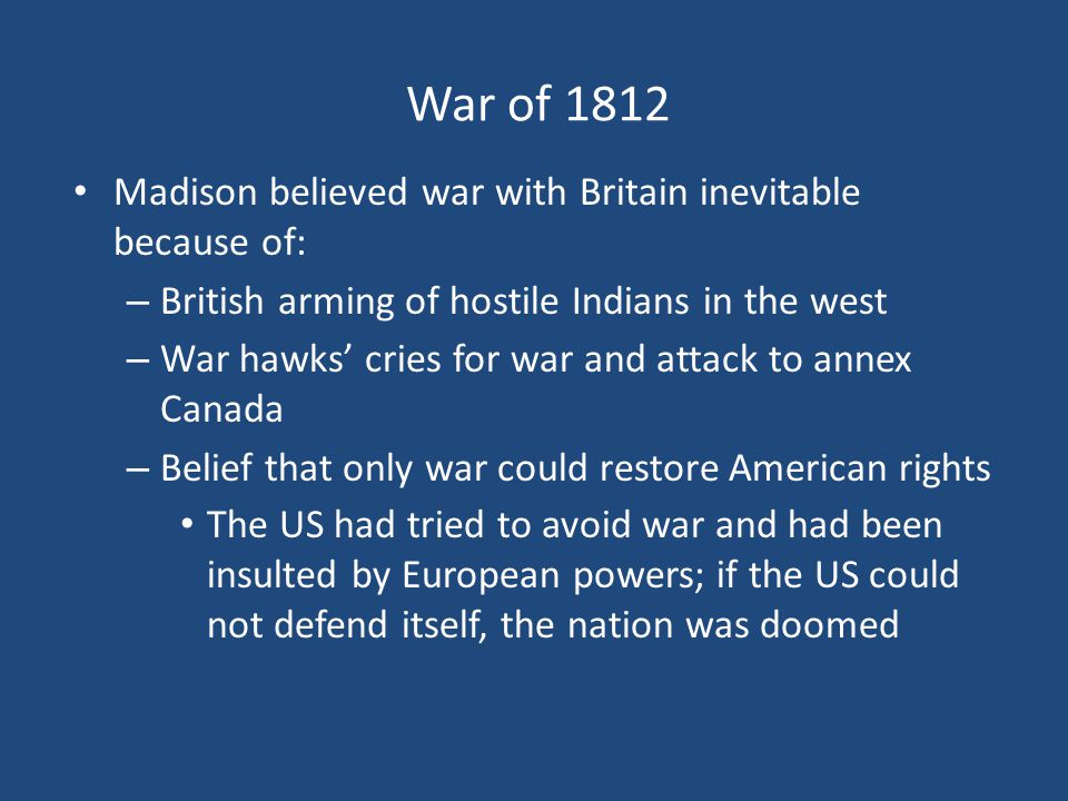 War of 1812 Madison believed war with Britain inevitable because of: