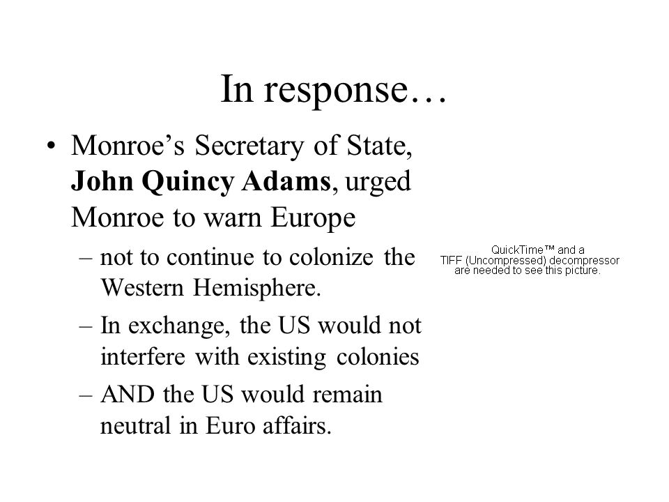 In response… Monroe's Secretary of State, John Quincy Adams, urged Monroe to warn Europe. not to continue to colonize the Western Hemisphere.