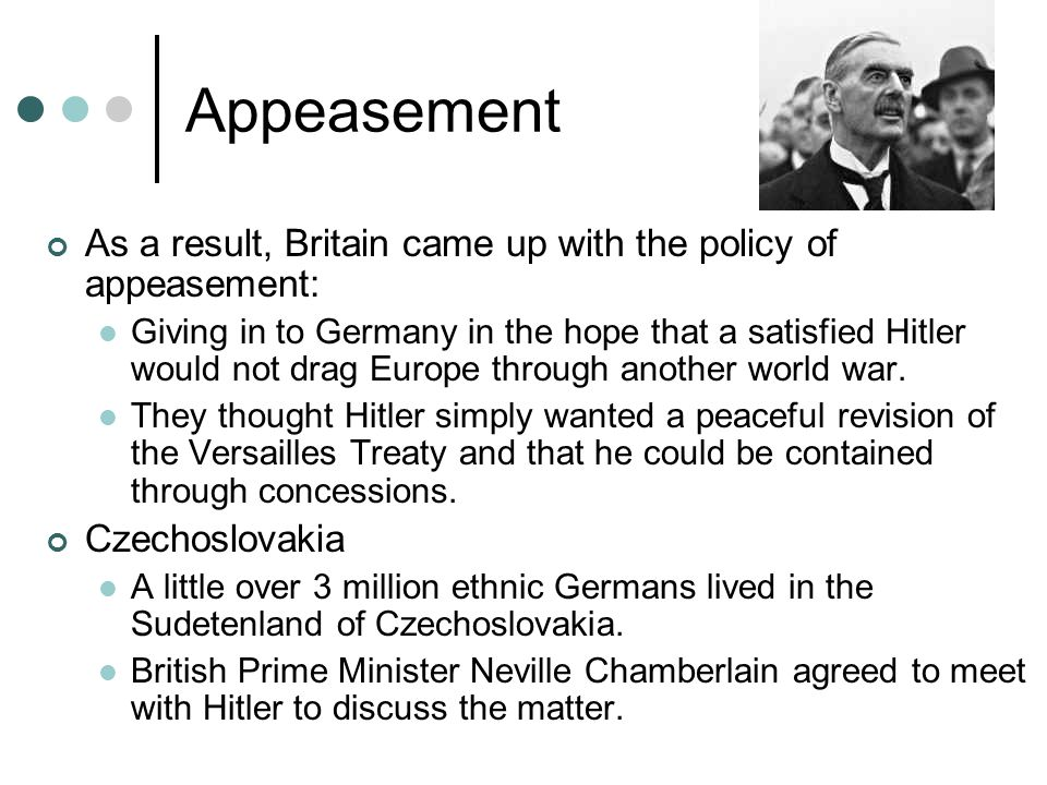 Appeasement As a result, Britain came up with the policy of appeasement: