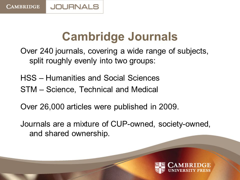Cambridge Journals Over 240 journals, covering a wide range of subjects, split roughly evenly into two groups: