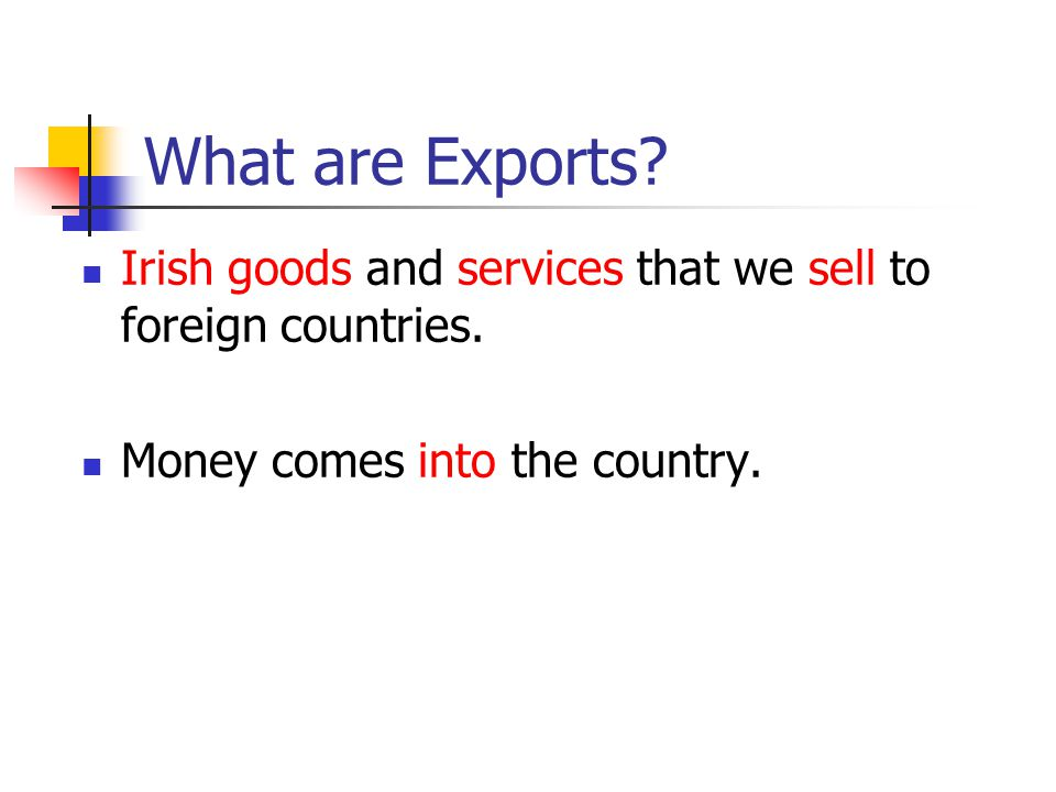 What are Exports. Irish goods and services that we sell to foreign countries.