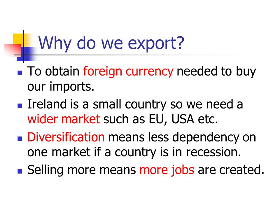 Why do we export To obtain foreign currency needed to buy our imports. Ireland is a small country so we need a wider market such as EU, USA etc.