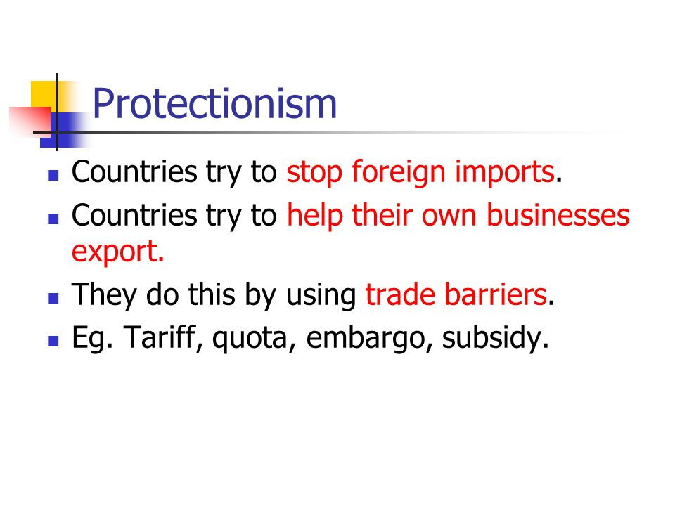 Protectionism Countries try to stop foreign imports.