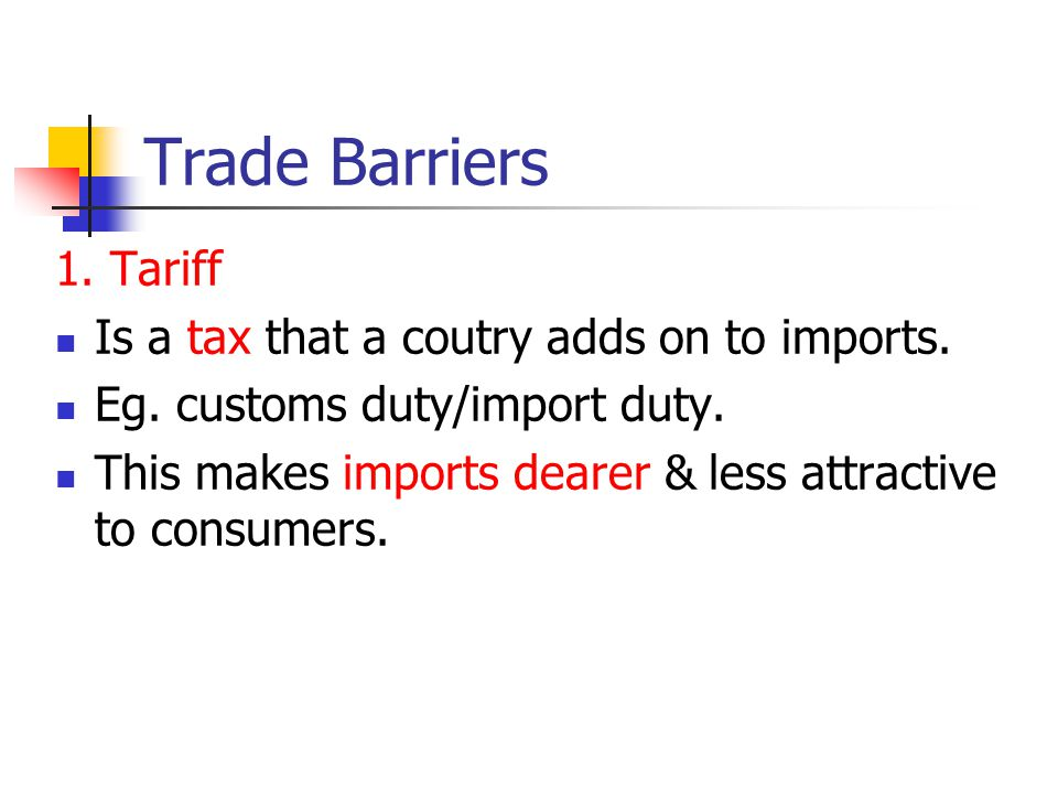 Trade Barriers 1. Tariff Is a tax that a coutry adds on to imports.