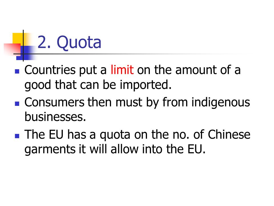 2. Quota Countries put a limit on the amount of a good that can be imported. Consumers then must by from indigenous businesses.