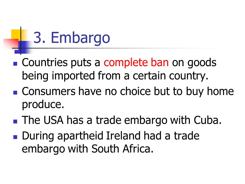 3. Embargo Countries puts a complete ban on goods being imported from a certain country. Consumers have no choice but to buy home produce.
