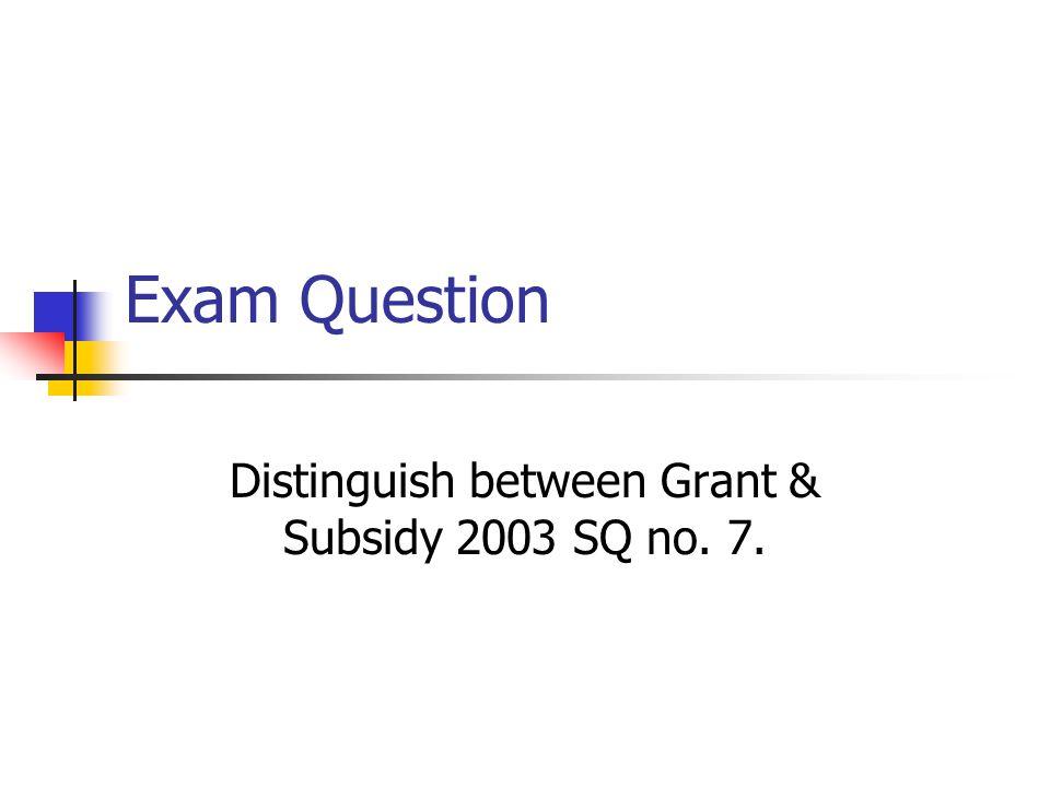 Distinguish between Grant & Subsidy 2003 SQ no. 7.