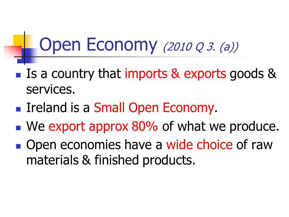Open Economy (2010 Q 3. (a)) Is a country that imports & exports goods & services. Ireland is a Small Open Economy.